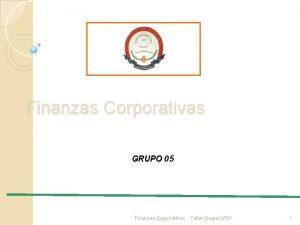 Finanzas Corporativas GRUPO 05 Finanzas Corporativas Taller Grupal