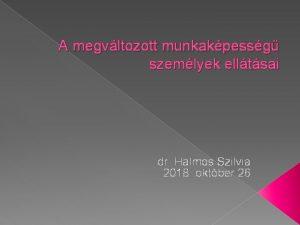 A megvltozott munkakpessg szemlyek elltsai dr Halmos Szilvia