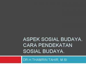 ASPEK SOSIAL BUDAYA CARA PENDEKATAN SOSIAL BUDAYA DR