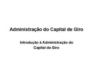 Administrao do Capital de Giro Introduo Administrao do