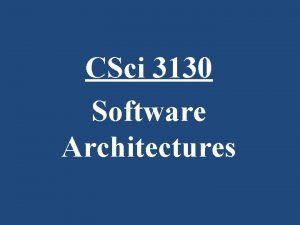 CSci 3130 Software Architectures Software Architecture What is