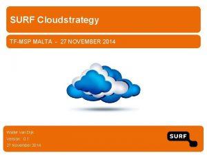 SURF Cloudstrategy TFMSP MALTA 27 NOVEMBER 2014 Walter