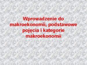 Wprowadzenie do makroekonomii podstawowe pojcia i kategorie makroekonomii