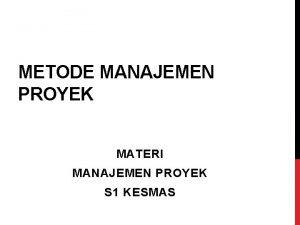 METODE MANAJEMEN PROYEK MATERI MANAJEMEN PROYEK S 1