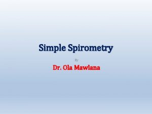Simple Spirometry By Dr Ola Mawlana Objectives 1