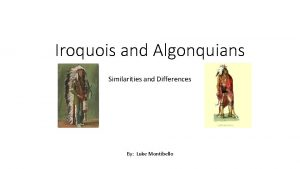Iroquois and Algonquians Similarities and Differences By Luke