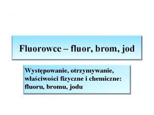 Fluorowce fluor brom jod Wystpowanie otrzymywanie waciwoci fizyczne