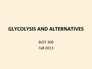 GLYCOLYSIS AND ALTERNATIVES BIOT 309 Fall 2013 GLYCOLYSIS