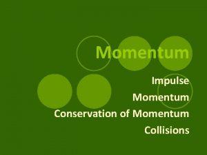 Momentum Impulse Momentum Conservation of Momentum Collisions Applying