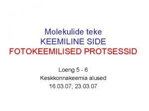 Molekulide teke KEEMILINE SIDE FOTOKEEMILISED PROTSESSID Loeng 5