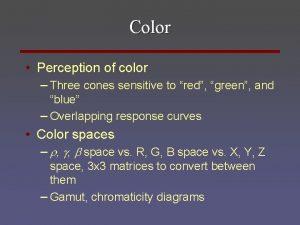 Color Perception of color Three cones sensitive to