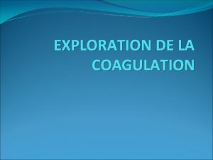 EXPLORATION DE LA COAGULATION Quand explorer la coagulation