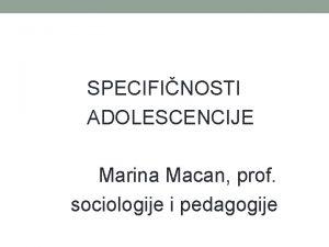 SPECIFINOSTI ADOLESCENCIJE Marina Macan prof sociologije i pedagogije