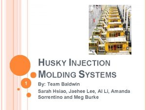 HUSKY INJECTION MOLDING SYSTEMS 1 By Team Baldwin
