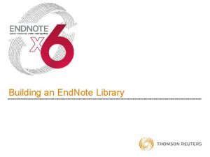Building an End Note Library End Note Fundamentals