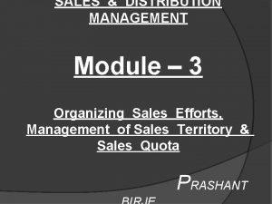 SALES DISTRIBUTION MANAGEMENT Module 3 Organizing Sales Efforts