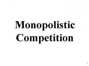 Monopolistic Competition 1 Perfect Competition Monopolistic Competition Oligopoly