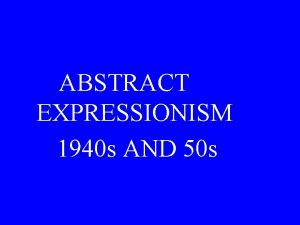 ABSTRACT EXPRESSIONISM 1940 s AND 50 s Abstract