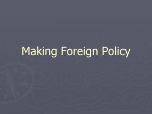 Making Foreign Policy The President and Foreign Policy