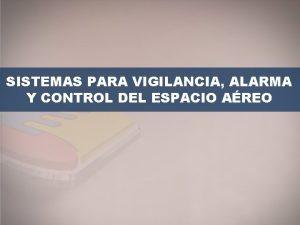 SISTEMAS PARA VIGILANCIA ALARMA Y CONTROL DEL ESPACIO