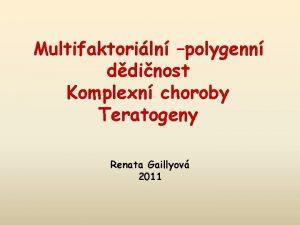 Multifaktoriln polygenn ddinost Komplexn choroby Teratogeny Renata Gaillyov