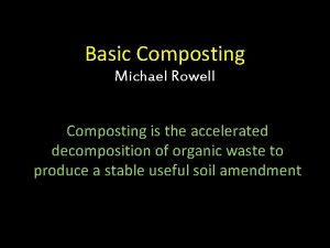 Basic Composting Michael Rowell Composting is the accelerated