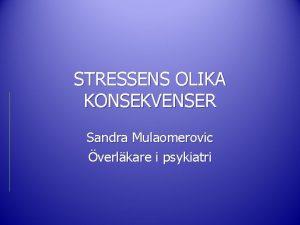 STRESSENS OLIKA KONSEKVENSER Sandra Mulaomerovic verlkare i psykiatri