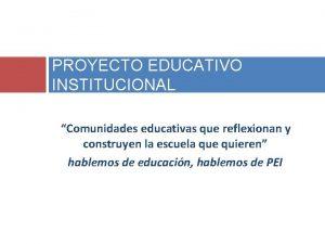 PROYECTO EDUCATIVO INSTITUCIONAL Comunidades educativas que reflexionan y