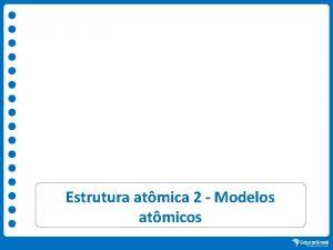 Estrutura atmica 2 Modelos atmicos Natureza eltrica da