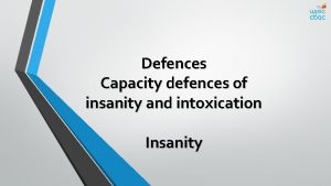 Defences Capacity defences of insanity and intoxication Insanity