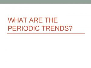 WHAT ARE THE PERIODIC TRENDS Periodic Trends All