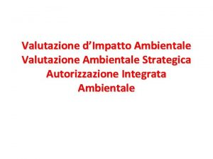 Valutazione dImpatto Ambientale Valutazione Ambientale Strategica Autorizzazione Integrata