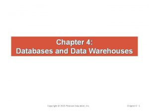 Chapter 4 Databases and Data Warehouses Copyright 2015