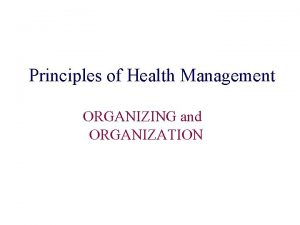 Principles of Health Management ORGANIZING and ORGANIZATION Organizing