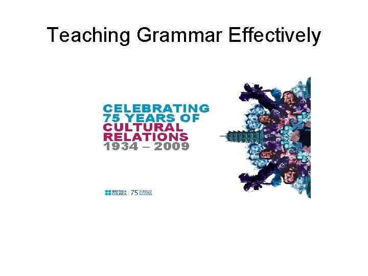 Teaching Grammar Effectively Teaching Grammar Effectively Teaching Grammar