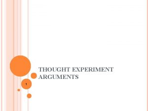 THOUGHT EXPERIMENT ARGUMENTS 1 Thought experiments are devices
