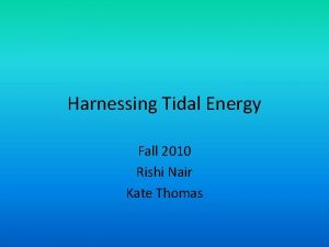 Harnessing Tidal Energy Fall 2010 Rishi Nair Kate