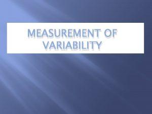 MEASUREMENT OF VARIABILITY Measurement of variability measure of