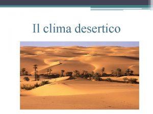 Il clima desertico Clima desertico caldo Il tipo