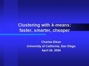 Clustering with kmeans faster smarter cheaper Charles Elkan