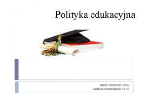 Polityka edukacyjna Marta Drzewiecka 20809 Marzena Niewiadomska 13443