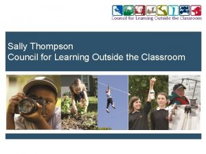 Council for Learning Outside the Classroom Sally Thompson