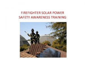 FIREFIGHTER SOLAR POWER SAFETY AWARENESS TRAINING WHAT WELL