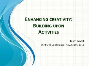 ENHANCING CREATIVITY BUILDING UPON ACTIVITIES Laura Covert KAHPERD