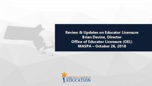 Review Updates on Educator Licensure Brian Devine Director