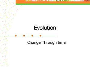 Evolution Change Through time Evolution Basics evolutionprocess of
