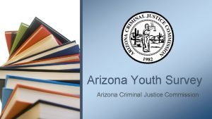Arizona Youth Survey Arizona Criminal Justice Commission What