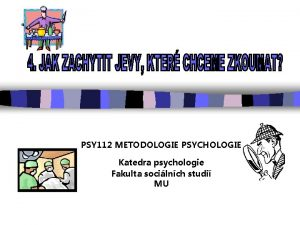 PSY 112 METODOLOGIE PSYCHOLOGIE Katedra psychologie Fakulta socilnch