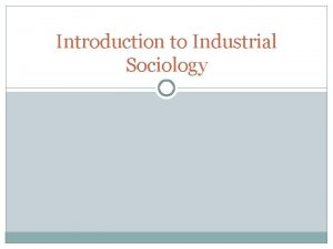Introduction to Industrial Sociology What is Industrial Sociology