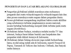 PENGERTIAN DAN LATAR BELAKANG GLOBALISASI Pengertian globalisasi adalah
